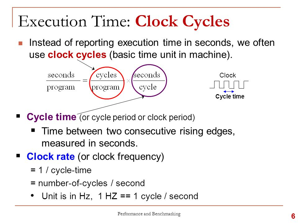 Execution Time: Version 1.0  Therefore, to improve performance (everything else being equal), you can do the following:  Reduce the number of cycles for a program, or  Reduce the clock cycle time, or said in another way,  Increase the clock rate Performance and Benchmarking 7