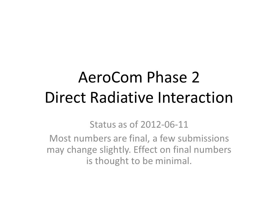 AeroCom Phase 2 Direct Radiative Interaction Status as of 2012-06-11 Most numbers are final, a few submissions may change slightly. Effect on final nu