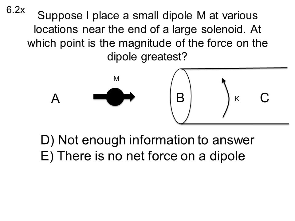 D) Not enough information to answer E) There is no net force on a dipole 6.2x K M A BC Suppose I place a small dipole M at various locations near the end of a large solenoid.