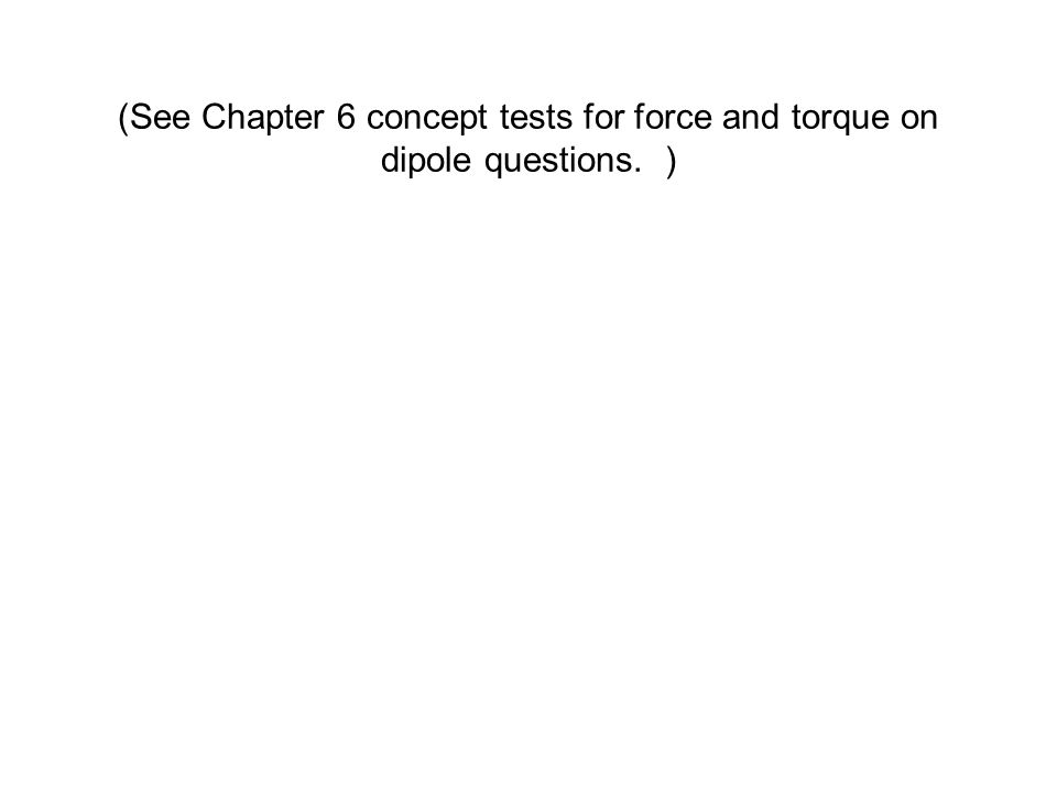(See Chapter 6 concept tests for force and torque on dipole questions. )