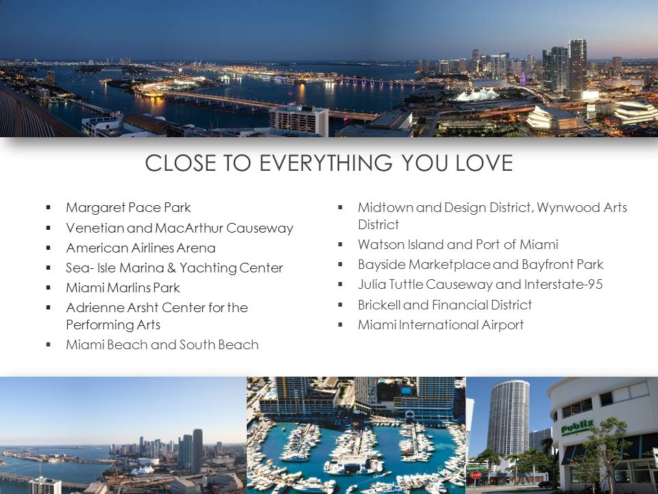 CLOSE TO EVERYTHING YOU LOVE  Margaret Pace Park  Venetian and MacArthur Causeway  American Airlines Arena  Sea- Isle Marina & Yachting Center  Miami Marlins Park  Adrienne Arsht Center for the Performing Arts  Miami Beach and South Beach  Midtown and Design District, Wynwood Arts District  Watson Island and Port of Miami  Bayside Marketplace and Bayfront Park  Julia Tuttle Causeway and Interstate-95  Brickell and Financial District  Miami International Airport