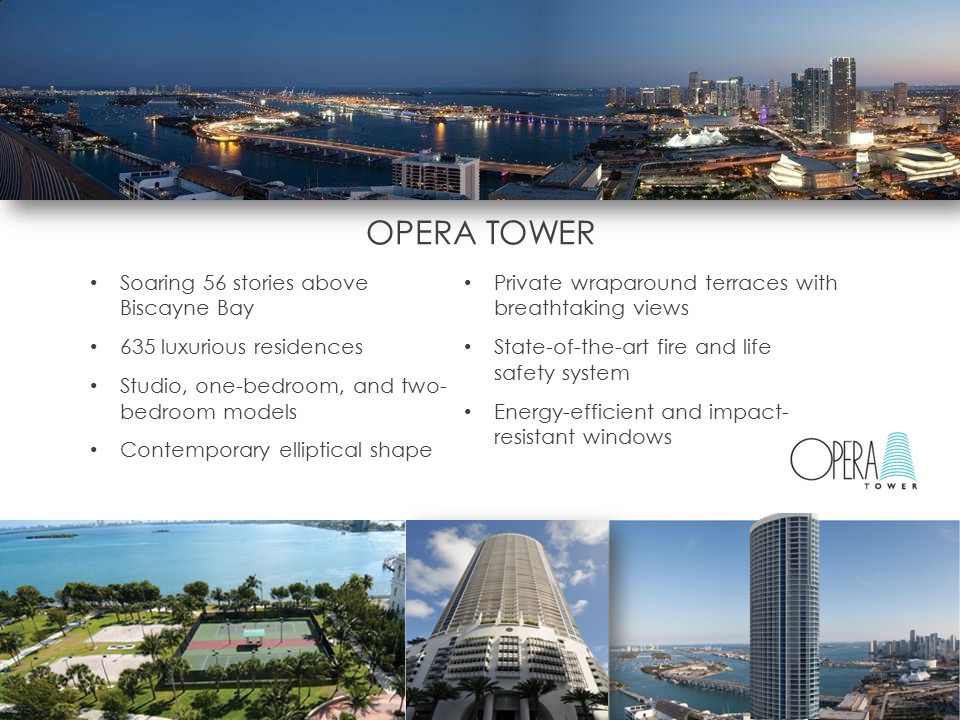 OPERA TOWER Soaring 56 stories above Biscayne Bay 635 luxurious residences Studio, one-bedroom, and two- bedroom models Contemporary elliptical shape