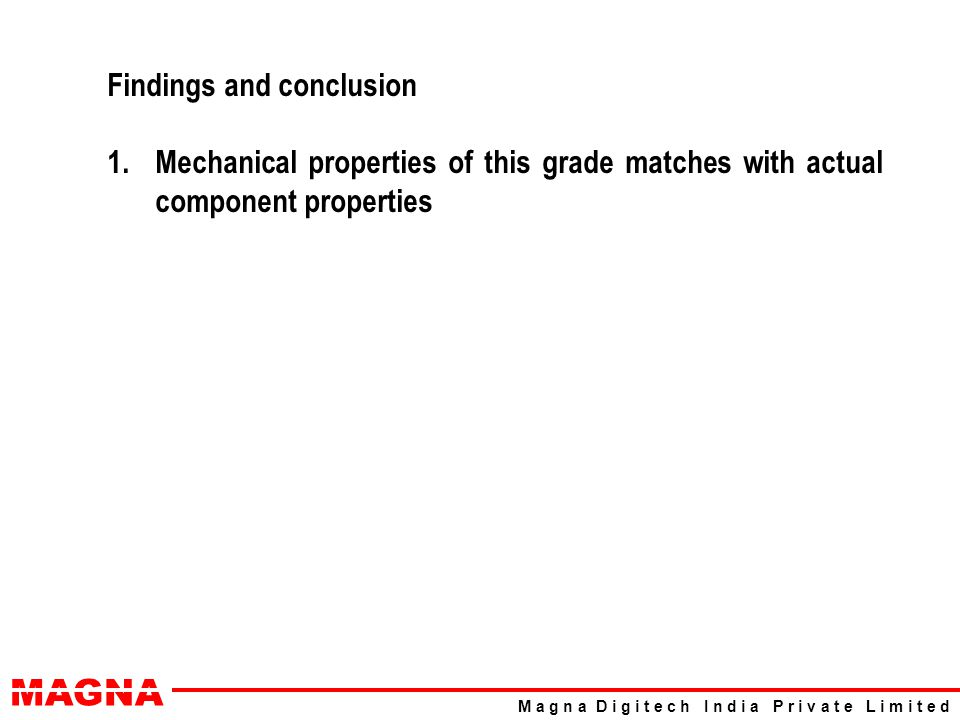 MAGNA M a g n a D i g i t e c h I n d i a P r i v a t e L i m i t e d Findings and conclusion 1.Mechanical properties of this grade matches with actual component properties