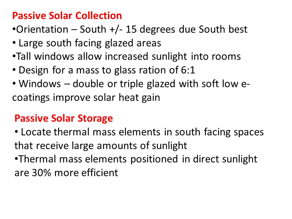 Passive Solar Collection Orientation – South +/- 15 degrees due South best Large south facing glazed areas Tall windows allow increased sunlight into rooms Design for a mass to glass ration of 6:1 Windows – double or triple glazed with soft low e- coatings improve solar heat gain Passive Solar Storage Locate thermal mass elements in south facing spaces that receive large amounts of sunlight Thermal mass elements positioned in direct sunlight are 30% more efficient