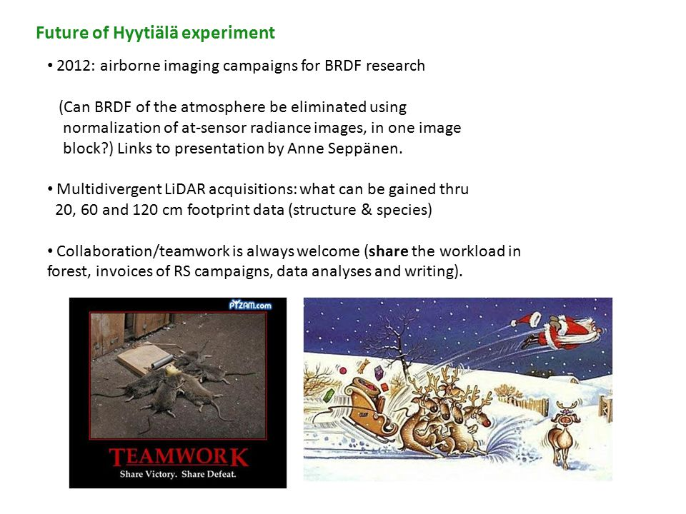 Future of Hyytiälä experiment 2012: airborne imaging campaigns for BRDF research (Can BRDF of the atmosphere be eliminated using normalization of at-sensor radiance images, in one image block ) Links to presentation by Anne Seppänen.