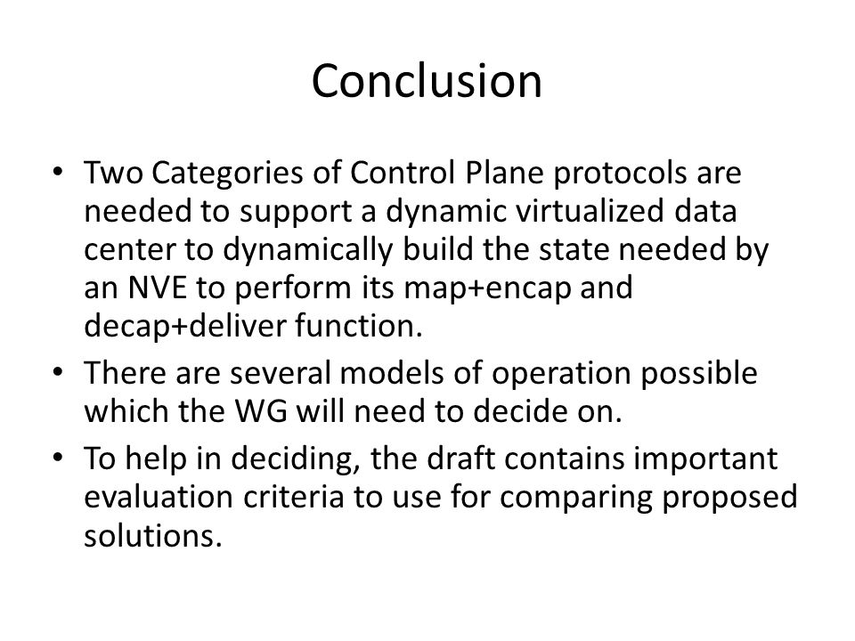 Conclusion Two Categories of Control Plane protocols are needed to support a dynamic virtualized data center to dynamically build the state needed by an NVE to perform its map+encap and decap+deliver function.