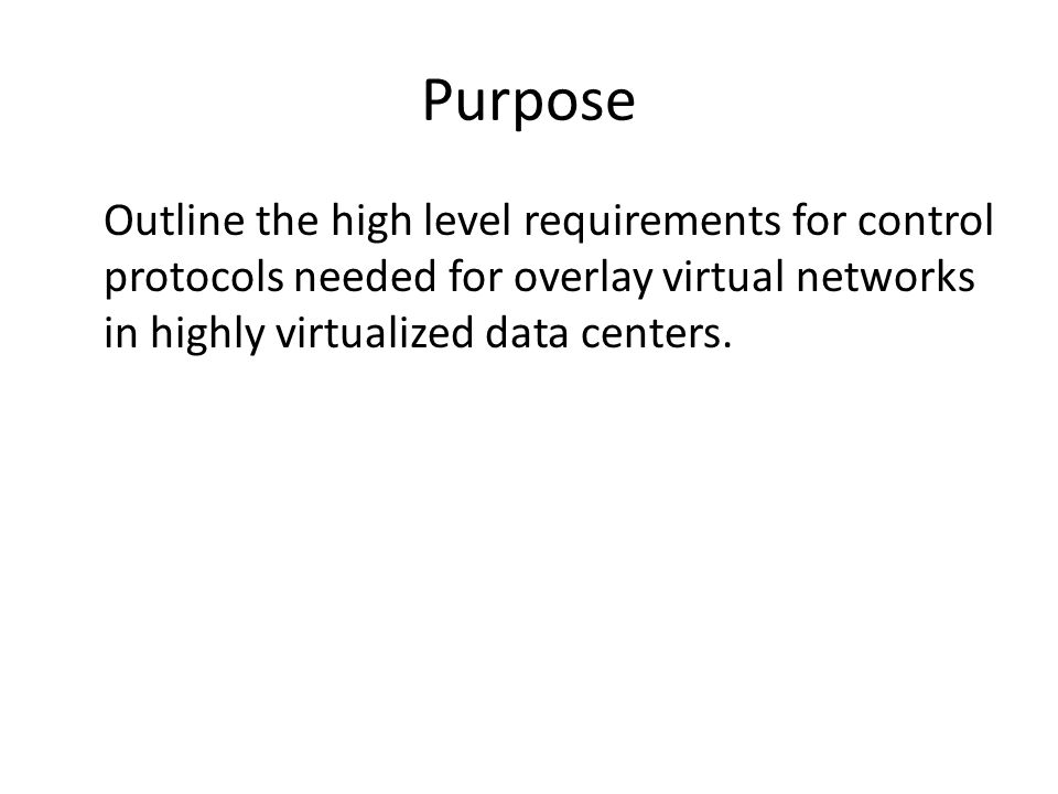 Purpose Outline the high level requirements for control protocols needed for overlay virtual networks in highly virtualized data centers.
