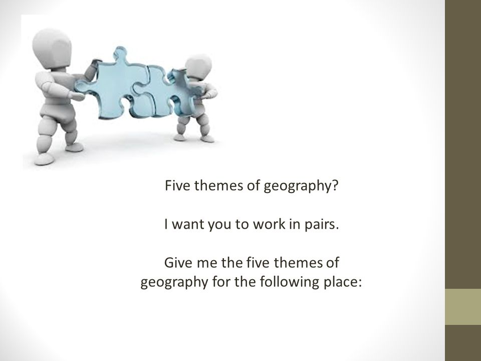 Five themes of geography? I want you to work in pairs. Give me the five themes of geography for the following place: