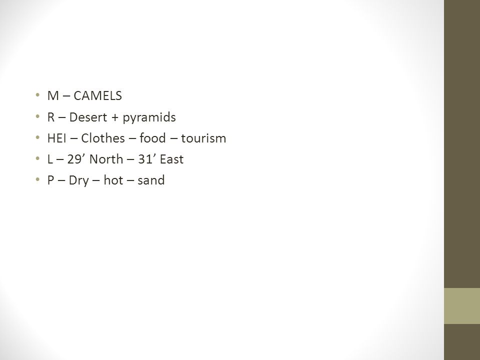 M – CAMELS R – Desert + pyramids HEI – Clothes – food – tourism L – 29' North – 31' East P – Dry – hot – sand