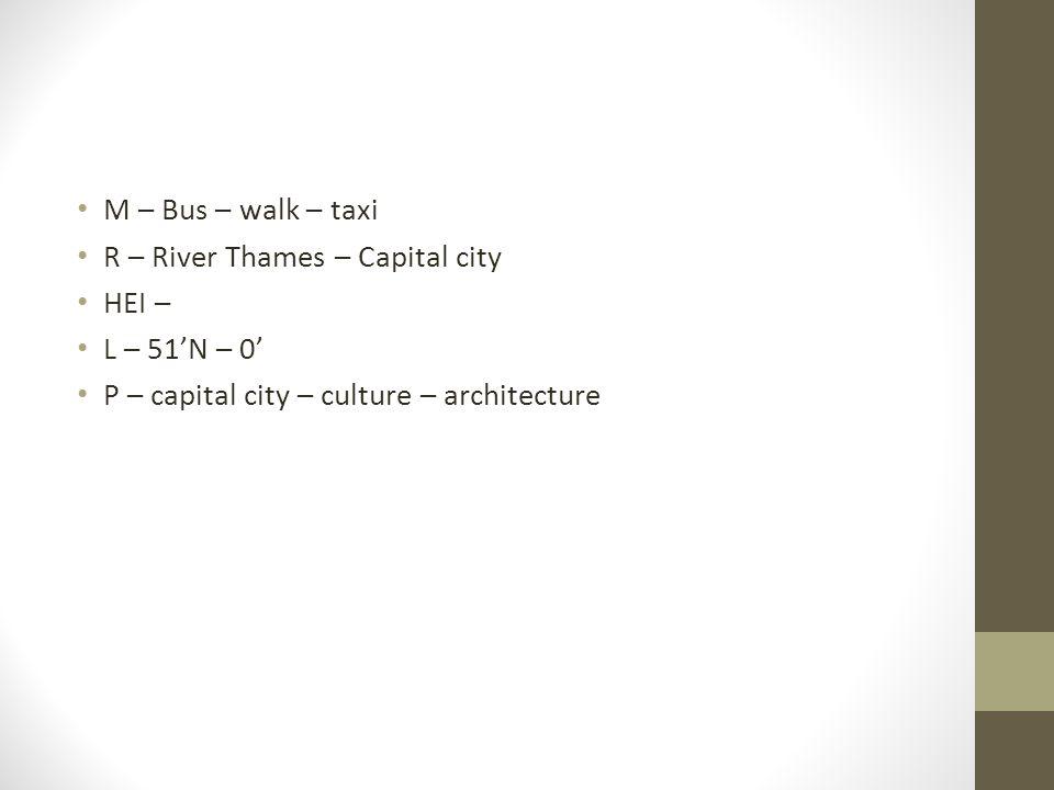M – Bus – walk – taxi R – River Thames – Capital city HEI – L – 51'N – 0' P – capital city – culture – architecture