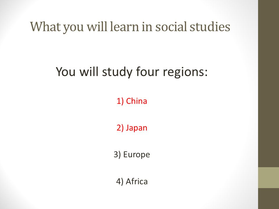 What you will learn in social studies You will study four regions: 1) China 2) Japan 3) Europe 4) Africa