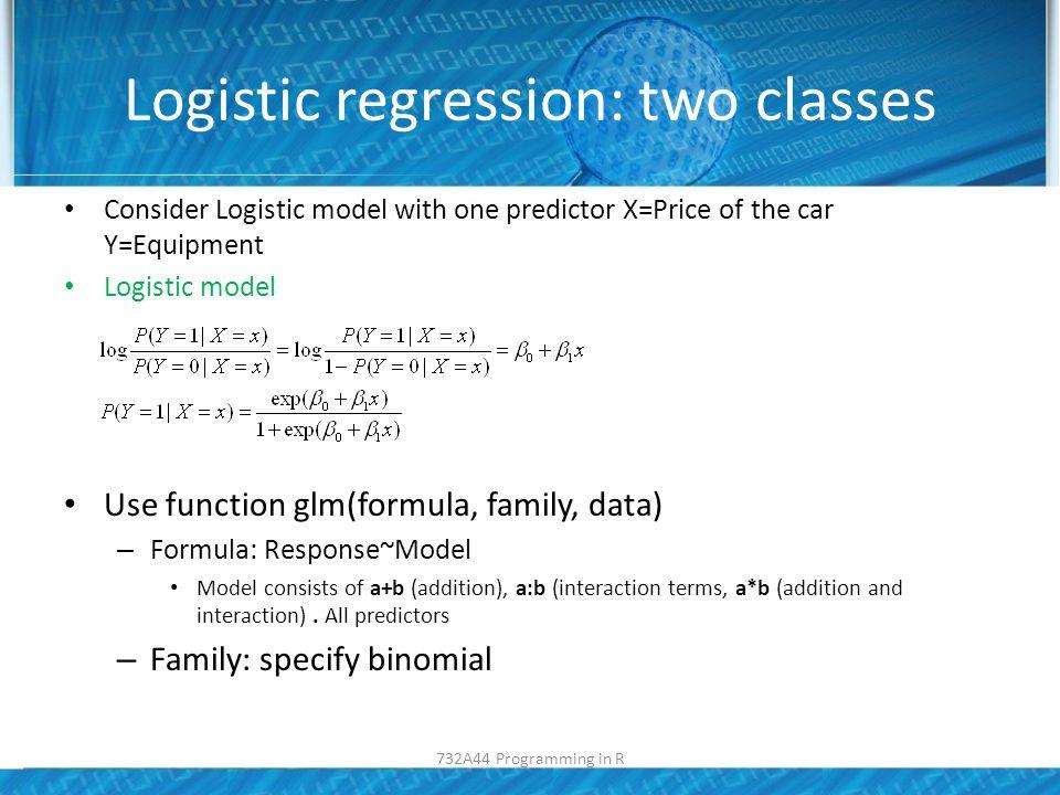 Logistic regression: two classes reg<-glm(X3...Equipment~Price.in.SEK., family=binomial, data=mydata); 732A44 Programming in R