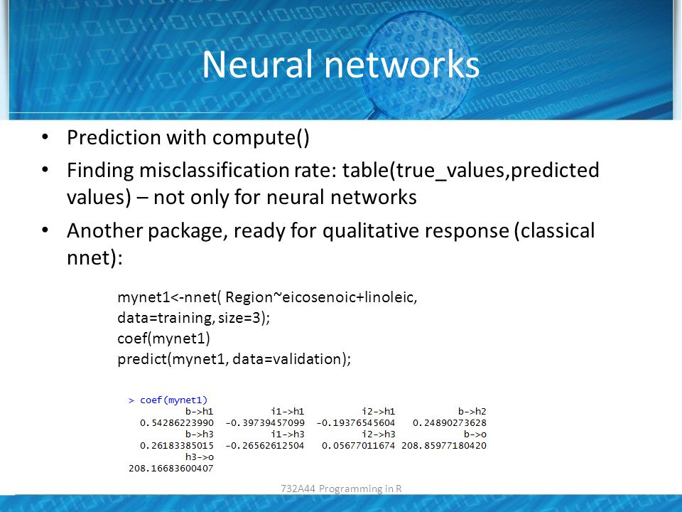 Neural networks Prediction with compute() Finding misclassification rate: table(true_values,predicted values) – not only for neural networks Another package, ready for qualitative response (classical nnet): mynet1<-nnet( Region~eicosenoic+linoleic, data=training, size=3); coef(mynet1) predict(mynet1, data=validation); 732A44 Programming in R