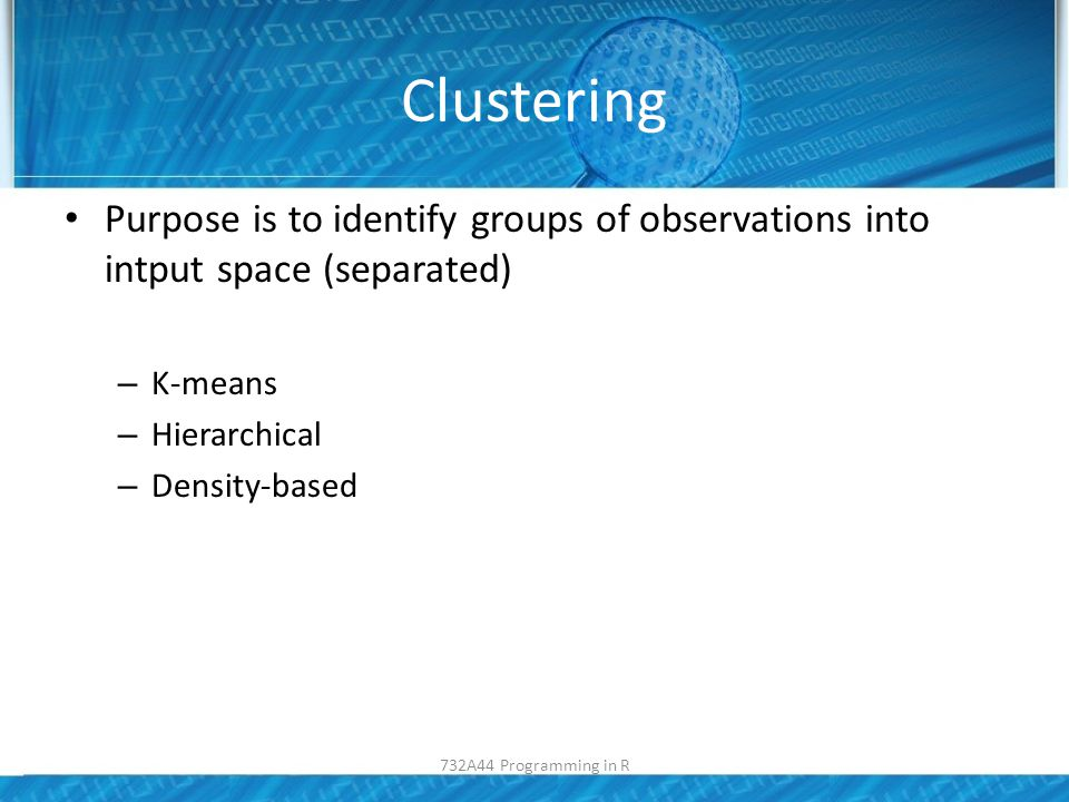 Clustering Purpose is to identify groups of observations into intput space (separated) – K-means – Hierarchical – Density-based 732A44 Programming in R