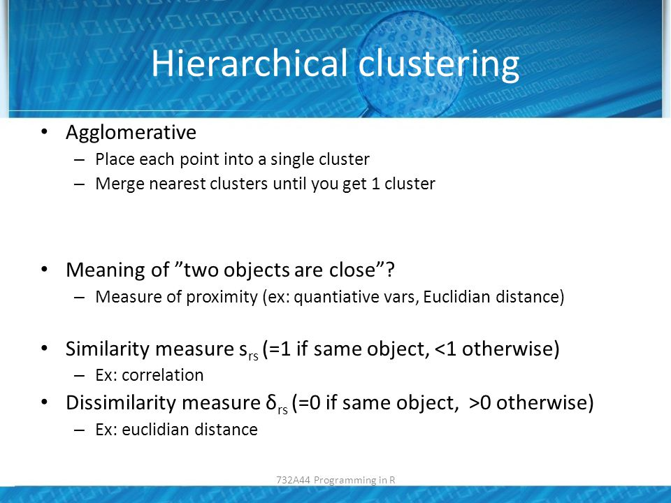 Hierarchical clustering Agglomerative – Place each point into a single cluster – Merge nearest clusters until you get 1 cluster Meaning of two objects are close .