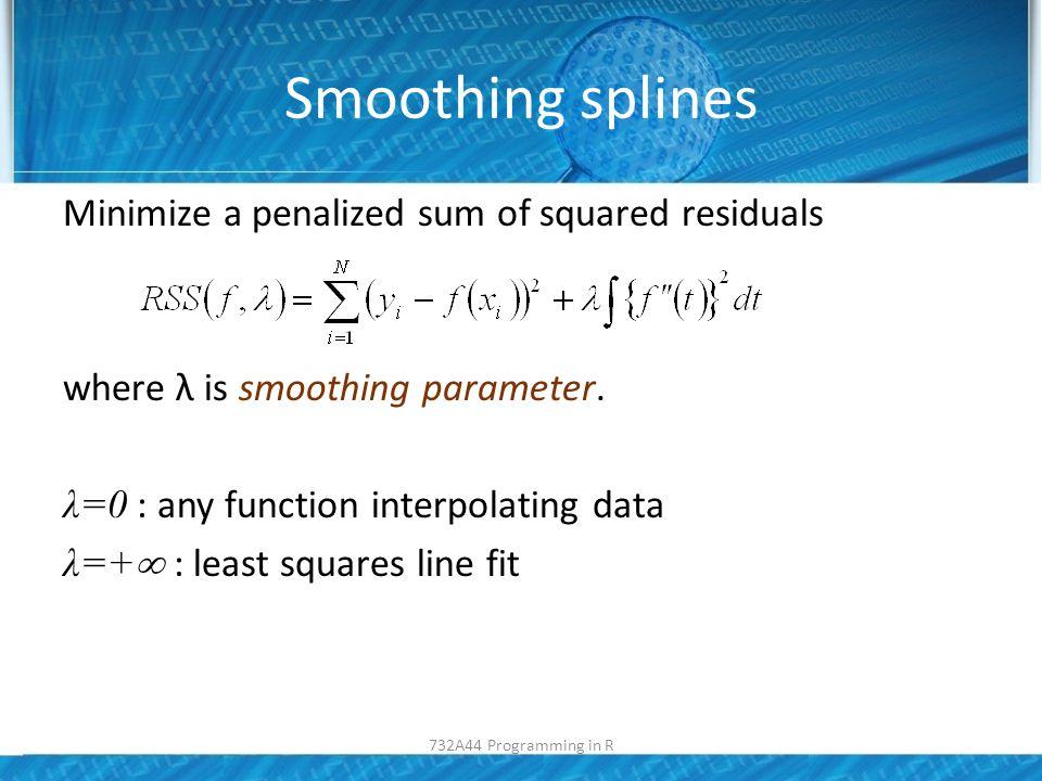 Smoothing splines smooth.spline(x, y, df, spar, cv,…) – Df degrees of freedom – Spar: penalty parameter – CV= TRUE=GCV FALSE=CV NA= no CV plot(m2$Kilometer,m2$Price, main= df=40 ); res<-smooth.spline( m2$Kilometer, m2$Price,df=40); lines(res, col= blue ); plot(m2$Kilometer,m2$Price, main= df=40 ); res<-smooth.spline( m2$Kilometer, m2$Price,df=40); lines(res, col= blue ); 732A44 Programming in R