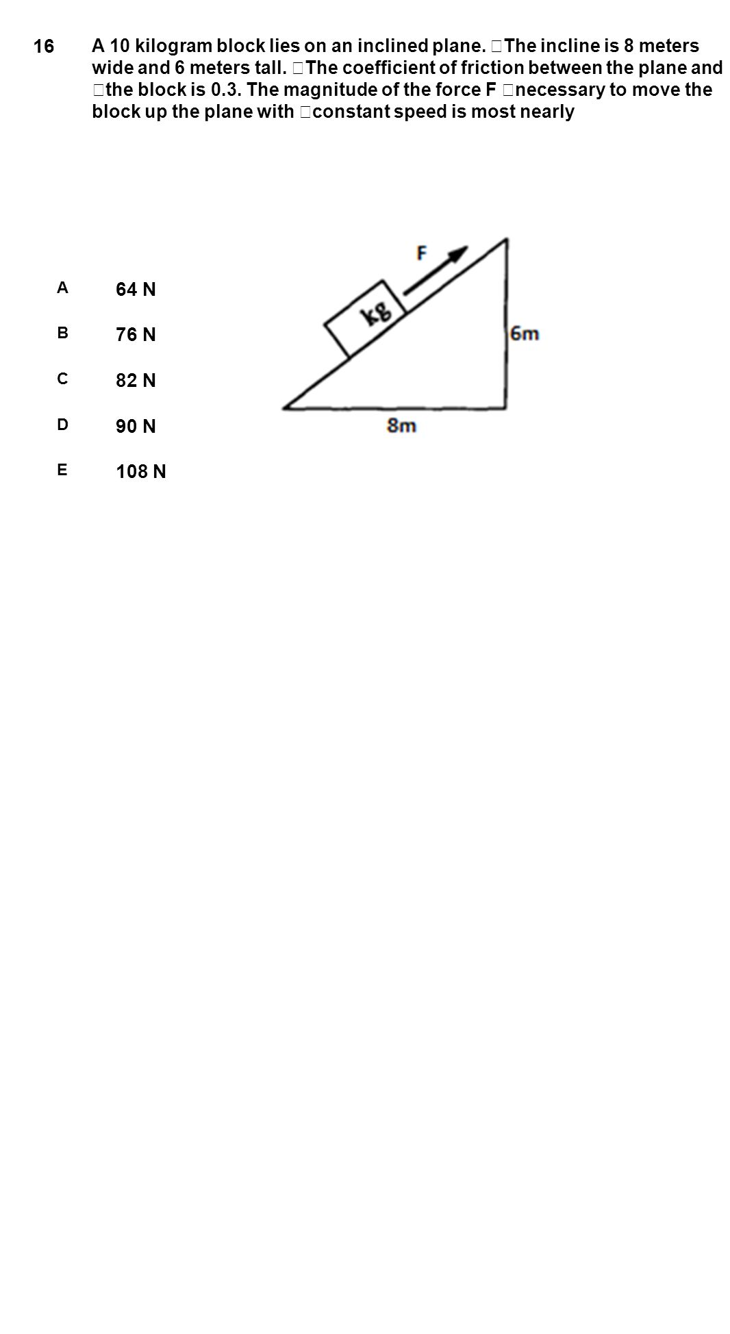 16 A 10 kilogram block lies on an inclined plane. The incline is 8 meters wide and 6 meters tall. The coefficient of friction between the plane and th