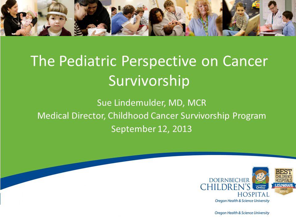 The Pediatric Perspective on Cancer Survivorship Sue Lindemulder, MD, MCR Medical Director, Childhood Cancer Survivorship Program September 12, 2013