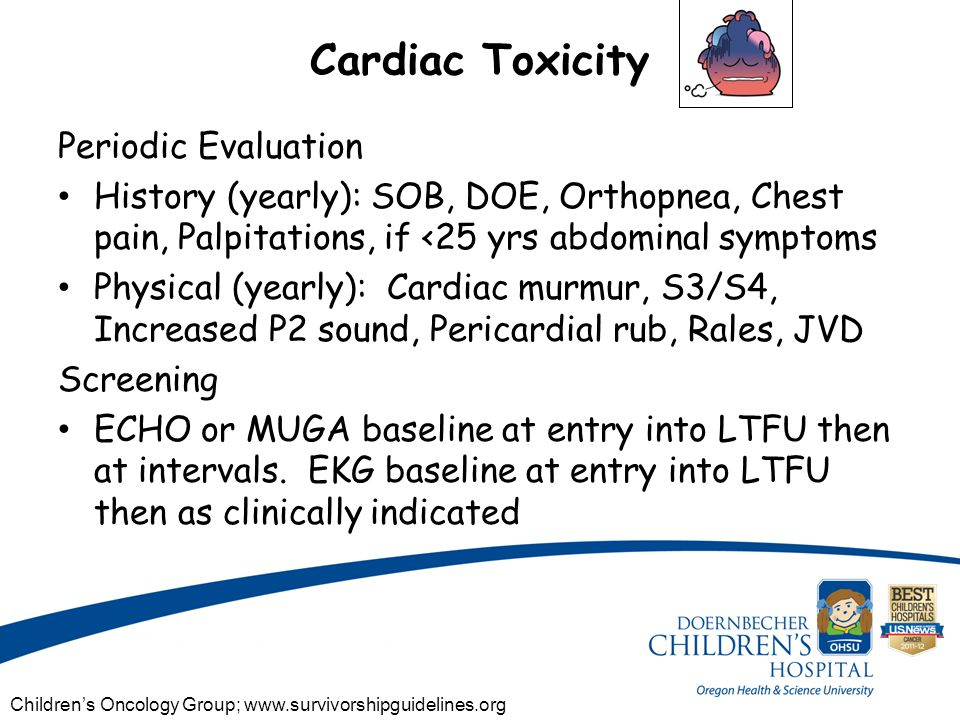 Cardiac Toxicity Periodic Evaluation History (yearly): SOB, DOE, Orthopnea, Chest pain, Palpitations, if <25 yrs abdominal symptoms Physical (yearly): Cardiac murmur, S3/S4, Increased P2 sound, Pericardial rub, Rales, JVD Screening ECHO or MUGA baseline at entry into LTFU then at intervals.