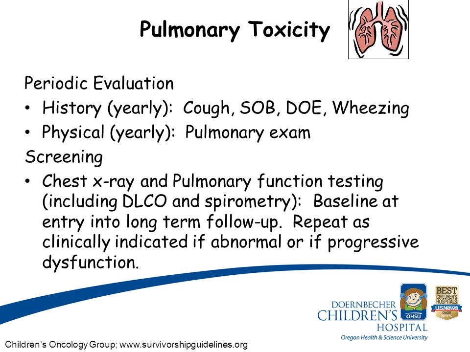 Pulmonary Toxicity Periodic Evaluation History (yearly): Cough, SOB, DOE, Wheezing Physical (yearly): Pulmonary exam Screening Chest x-ray and Pulmonary function testing (including DLCO and spirometry): Baseline at entry into long term follow-up.