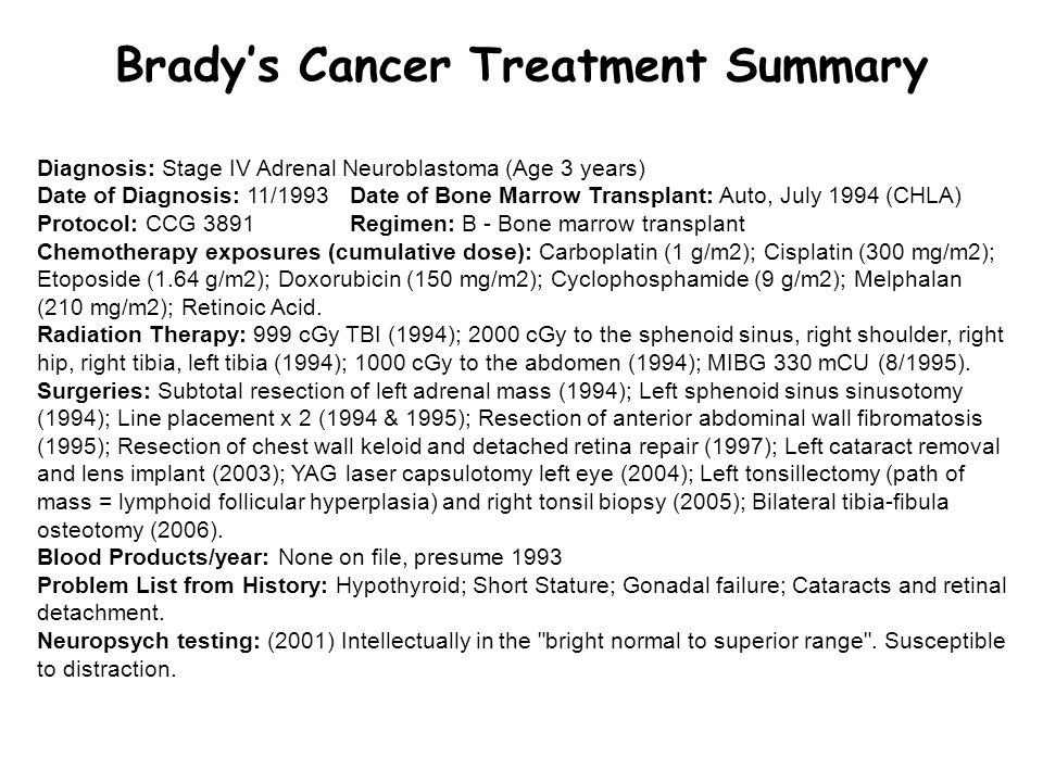 Brady's Cancer Treatment Summary Diagnosis: Stage IV Adrenal Neuroblastoma (Age 3 years) Date of Diagnosis: 11/1993 Date of Bone Marrow Transplant: Auto, July 1994 (CHLA) Protocol: CCG 3891 Regimen: B - Bone marrow transplant Chemotherapy exposures (cumulative dose): Carboplatin (1 g/m2); Cisplatin (300 mg/m2); Etoposide (1.64 g/m2); Doxorubicin (150 mg/m2); Cyclophosphamide (9 g/m2); Melphalan (210 mg/m2); Retinoic Acid.