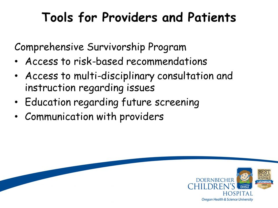 Tools for Providers and Patients Comprehensive Survivorship Program Access to risk-based recommendations Access to multi-disciplinary consultation and instruction regarding issues Education regarding future screening Communication with providers