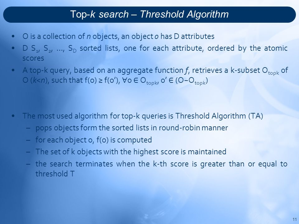 Top-k search – Threshold Algorithm O is a collection of n objects, an object o has D attributes D S 1, S 2, …, S D sorted lists, one for each attribute, ordered by the atomic scores A top-k query, based on an aggregate function f, retrieves a k-subset O topk of O (k<n), such that f(o) ≥ f(o'), ∀ o ∈ O topk, o' ∈ (O−O topk ) The most used algorithm for top-k queries is Threshold Algorithm (TA) –pops objects form the sorted lists in round-robin manner –for each object o, f(o) is computed –The set of k objects with the highest score is maintained –the search terminates when the k-th score is greater than or equal to threshold T 11
