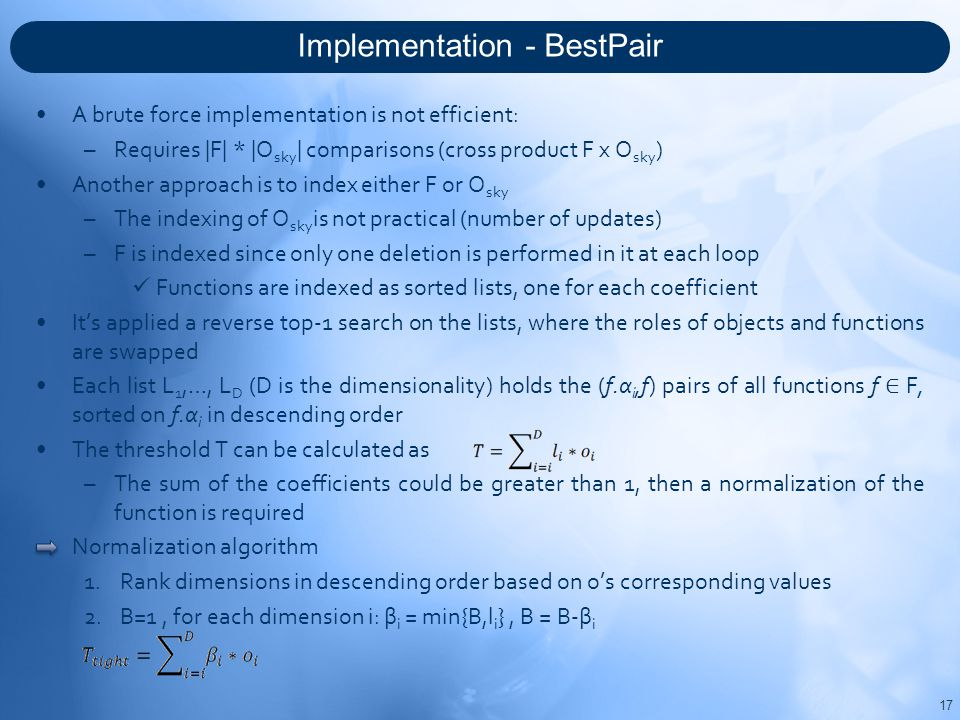 Implementation - BestPair 17 A brute force implementation is not efficient: –Requires |F| * |O sky | comparisons (cross product F x O sky ) Another approach is to index either F or O sky –The indexing of O sky is not practical (number of updates) –F is indexed since only one deletion is performed in it at each loop Functions are indexed as sorted lists, one for each coefficient It's applied a reverse top-1 search on the lists, where the roles of objects and functions are swapped Each list L 1,…, L D (D is the dimensionality) holds the (f.α i,f) pairs of all functions f ∈ F, sorted on f.α i in descending order The threshold T can be calculated as –The sum of the coefficients could be greater than 1, then a normalization of the function is required Normalization algorithm 1.Rank dimensions in descending order based on o's corresponding values 2.B=1, for each dimension i: β i = min{B,l i }, B = B-β i