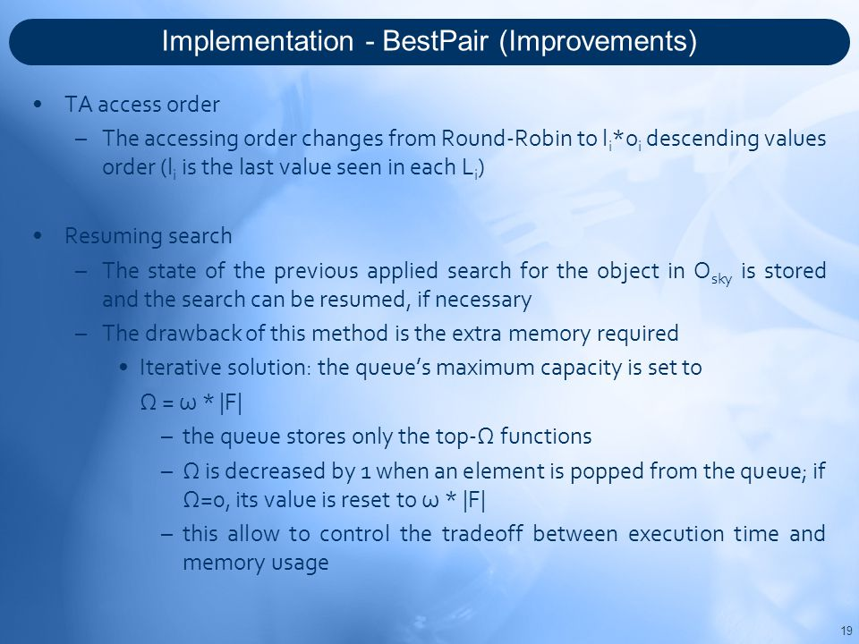 Implementation - BestPair (Improvements) 19 TA access order –The accessing order changes from Round-Robin to l i *o i descending values order (l i is the last value seen in each L i ) Resuming search –The state of the previous applied search for the object in O sky is stored and the search can be resumed, if necessary –The drawback of this method is the extra memory required Iterative solution: the queue's maximum capacity is set to Ω = ω * |F| –the queue stores only the top-Ω functions –Ω is decreased by 1 when an element is popped from the queue; if Ω=0, its value is reset to ω * |F| –this allow to control the tradeoff between execution time and memory usage