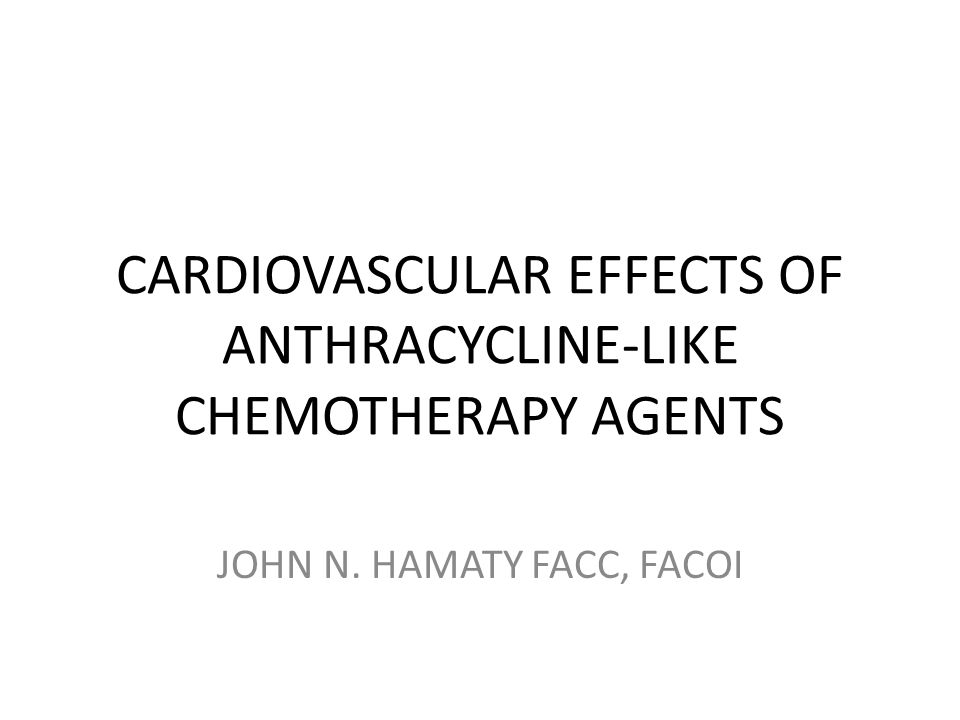 CARDIOVASCULAR EFFECTS OF ANTHRACYCLINE-LIKE CHEMOTHERAPY AGENTS JOHN N. HAMATY FACC, FACOI