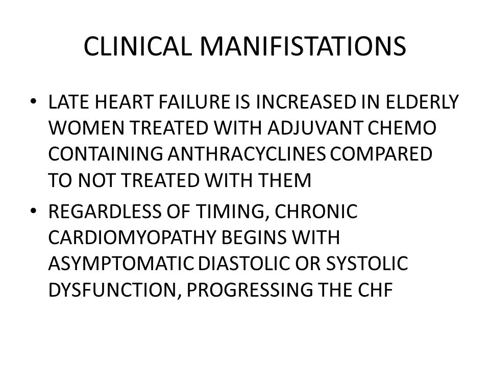 CLINICAL MANIFISTATIONS LATE HEART FAILURE IS INCREASED IN ELDERLY WOMEN TREATED WITH ADJUVANT CHEMO CONTAINING ANTHRACYCLINES COMPARED TO NOT TREATED WITH THEM REGARDLESS OF TIMING, CHRONIC CARDIOMYOPATHY BEGINS WITH ASYMPTOMATIC DIASTOLIC OR SYSTOLIC DYSFUNCTION, PROGRESSING THE CHF