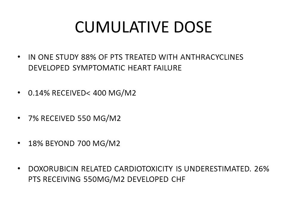 CUMULATIVE DOSE IN ONE STUDY 88% OF PTS TREATED WITH ANTHRACYCLINES DEVELOPED SYMPTOMATIC HEART FAILURE 0.14% RECEIVED< 400 MG/M2 7% RECEIVED 550 MG/M2 18% BEYOND 700 MG/M2 DOXORUBICIN RELATED CARDIOTOXICITY IS UNDERESTIMATED.