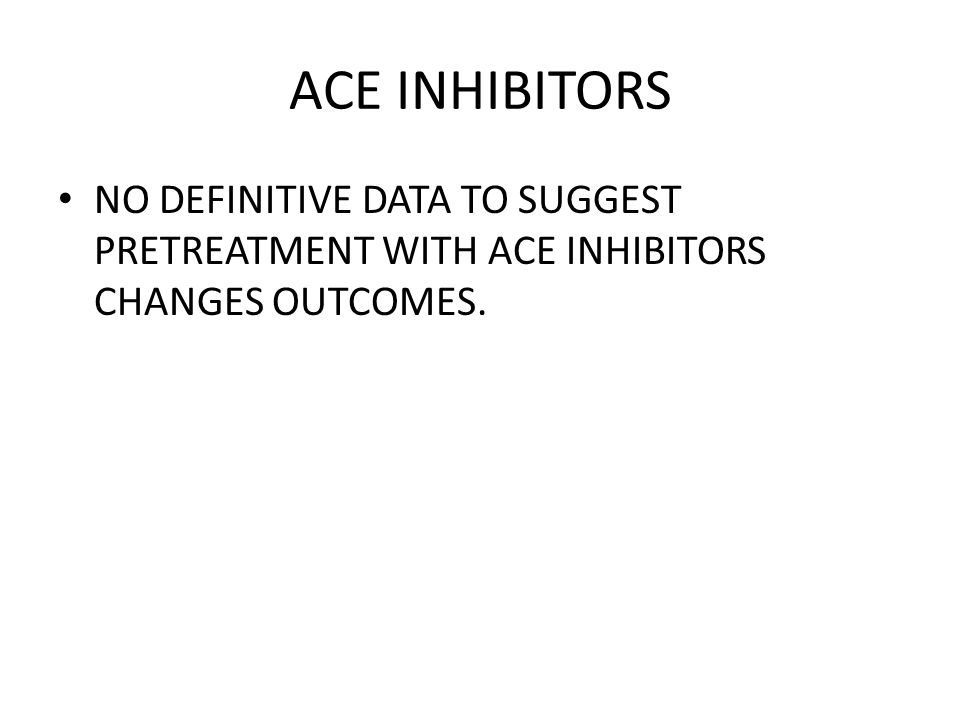 ACE INHIBITORS NO DEFINITIVE DATA TO SUGGEST PRETREATMENT WITH ACE INHIBITORS CHANGES OUTCOMES.