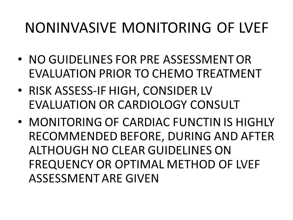 NONINVASIVE MONITORING OF LVEF NO GUIDELINES FOR PRE ASSESSMENT OR EVALUATION PRIOR TO CHEMO TREATMENT RISK ASSESS-IF HIGH, CONSIDER LV EVALUATION OR CARDIOLOGY CONSULT MONITORING OF CARDIAC FUNCTIN IS HIGHLY RECOMMENDED BEFORE, DURING AND AFTER ALTHOUGH NO CLEAR GUIDELINES ON FREQUENCY OR OPTIMAL METHOD OF LVEF ASSESSMENT ARE GIVEN