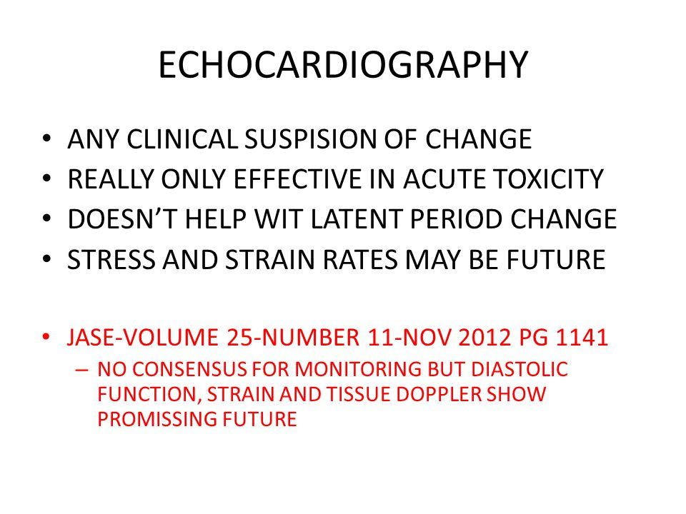 ECHOCARDIOGRAPHY ANY CLINICAL SUSPISION OF CHANGE REALLY ONLY EFFECTIVE IN ACUTE TOXICITY DOESN'T HELP WIT LATENT PERIOD CHANGE STRESS AND STRAIN RATES MAY BE FUTURE JASE-VOLUME 25-NUMBER 11-NOV 2012 PG 1141 – NO CONSENSUS FOR MONITORING BUT DIASTOLIC FUNCTION, STRAIN AND TISSUE DOPPLER SHOW PROMISSING FUTURE