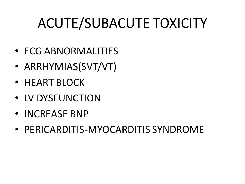 ACUTE/SUBACUTE TOXICITY ECG ABNORMALITIES ARRHYMIAS(SVT/VT) HEART BLOCK LV DYSFUNCTION INCREASE BNP PERICARDITIS-MYOCARDITIS SYNDROME