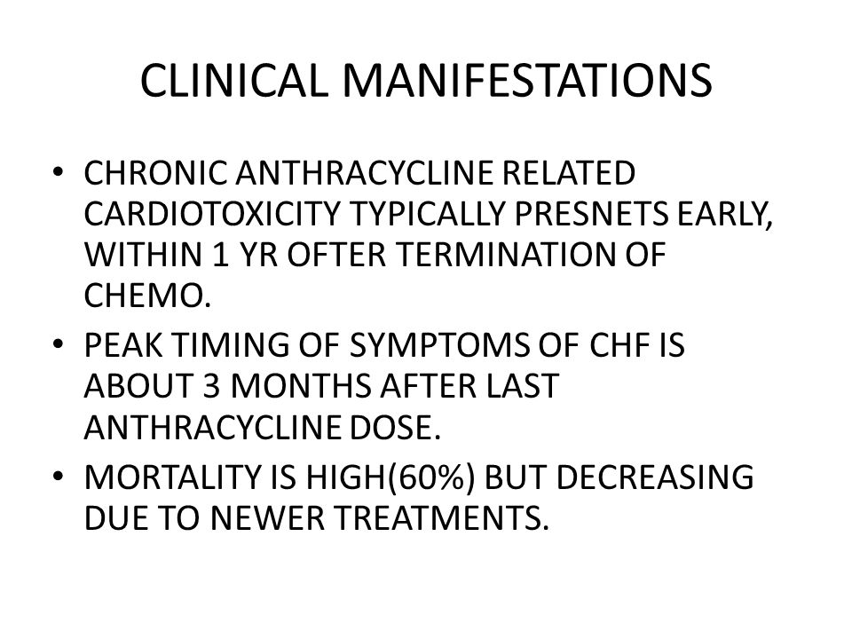 CLINICAL MANIFESTATIONS CHRONIC ANTHRACYCLINE RELATED CARDIOTOXICITY TYPICALLY PRESNETS EARLY, WITHIN 1 YR OFTER TERMINATION OF CHEMO.