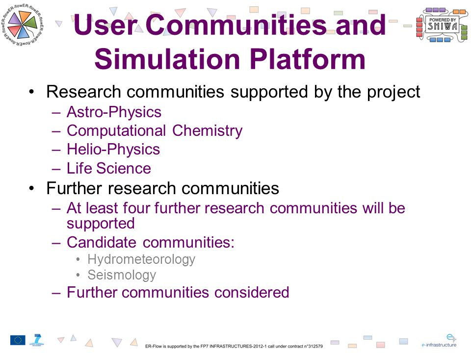 User Communities and Simulation Platform Research communities supported by the project –Astro-Physics –Computational Chemistry –Helio-Physics –Life Science Further research communities –At least four further research communities will be supported –Candidate communities: Hydrometeorology Seismology –Further communities considered