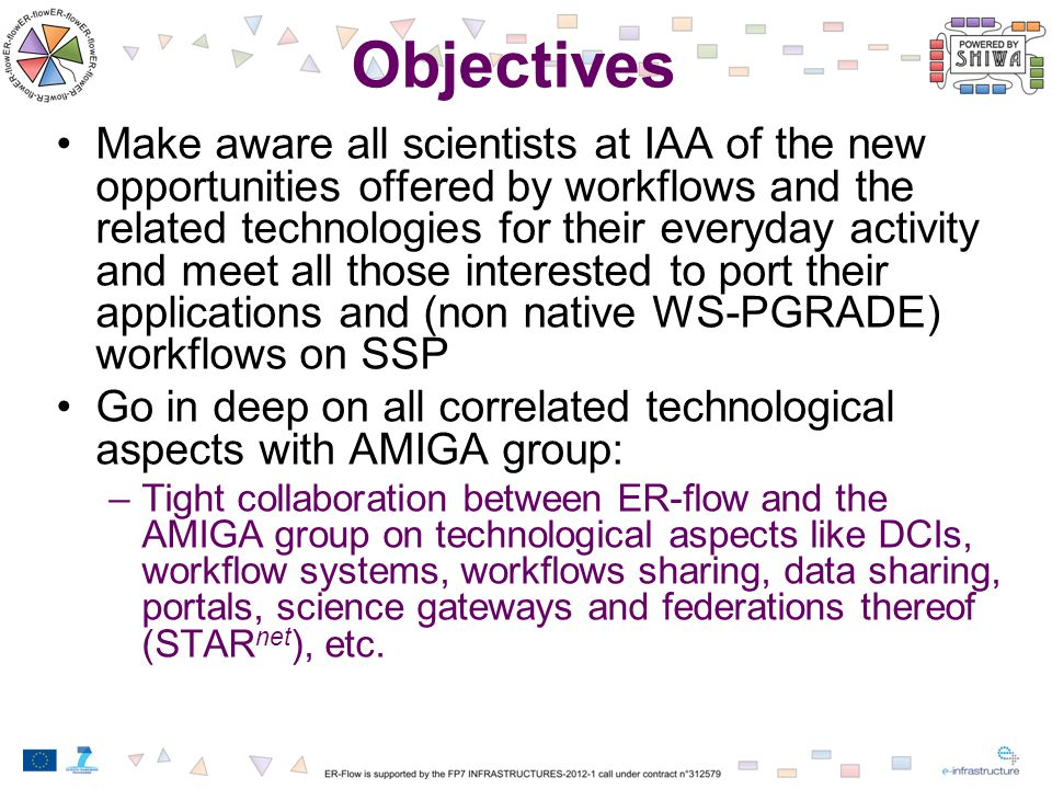 Objectives Make aware all scientists at IAA of the new opportunities offered by workflows and the related technologies for their everyday activity and meet all those interested to port their applications and (non native WS-PGRADE) workflows on SSP Go in deep on all correlated technological aspects with AMIGA group: –Tight collaboration between ER-flow and the AMIGA group on technological aspects like DCIs, workflow systems, workflows sharing, data sharing, portals, science gateways and federations thereof (STAR net ), etc.