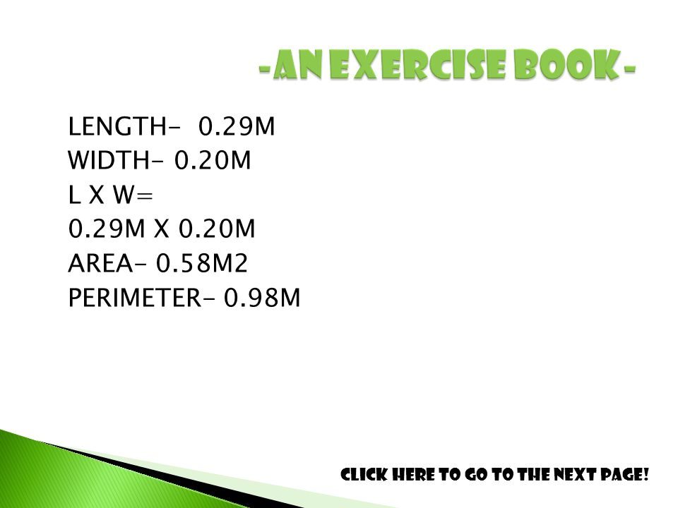 LENGTH- 0.29M WIDTH- 0.20M L X W= 0.29M X 0.20M AREA- 0.58M2 PERIMETER- 0.98M Click here to go to the next page!