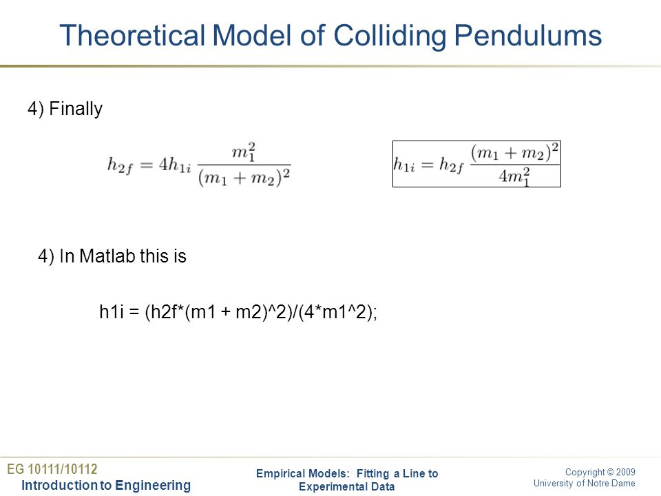 EG 10111/10112 Introduction to Engineering Copyright © 2009 University of Notre Dame Matlab implementation Empirical Models: Fitting a Line to Experimental Data % collision.m m1 = input( Mass of the first (moving) ball m1: ); m2 = input( Mass of the second (static) ball m2: ); h2f = input( Desired final height for the second ball h2f: ); disp( The initial height for the first ball h1i is: ) h1i = (h2f*(m1 + m2)^2)/(4*m1^2)