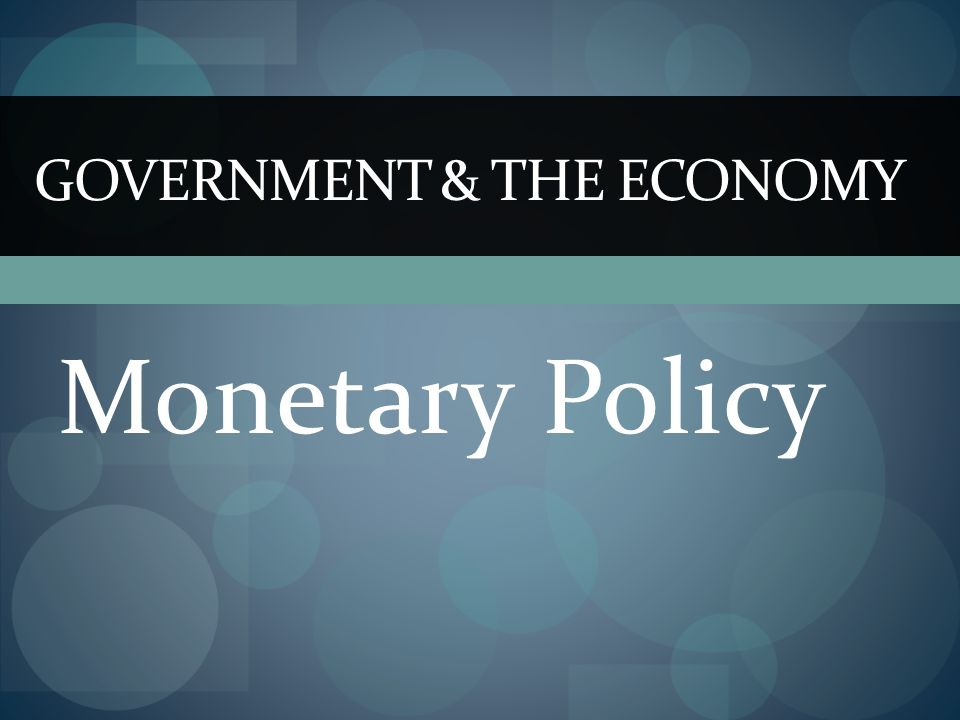 Monetary Policy GOVERNMENT & THE ECONOMY