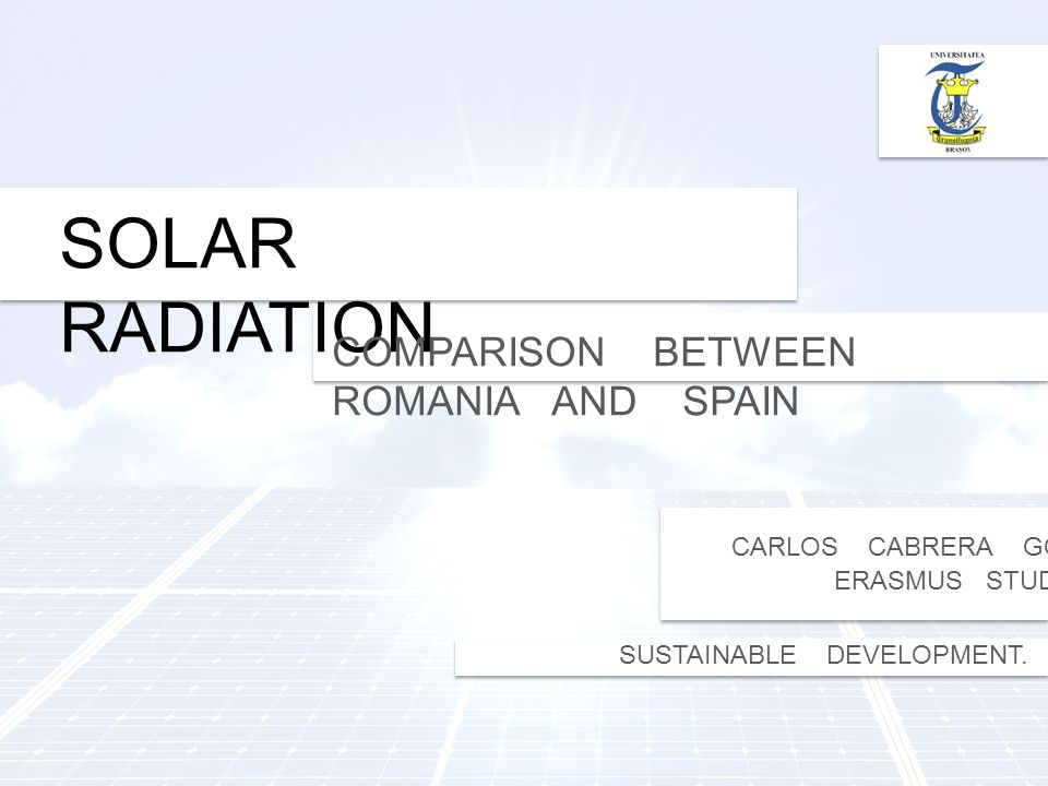 SOLAR RADIATION COMPARISON BETWEEN ROMANIA AND SPAIN CARLOS CABRERA GONZÁLEZ ERASMUS STUDENT SUSTAINABLE DEVELOPMENT.