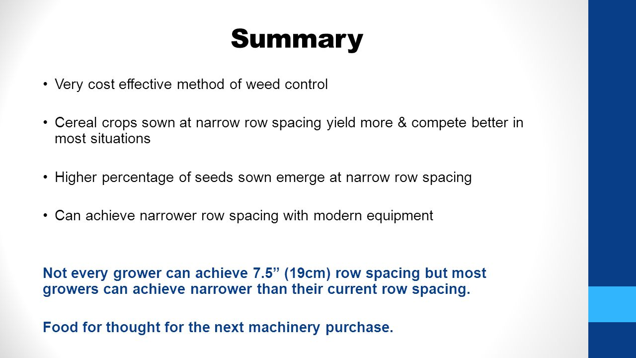 Summary Very cost effective method of weed control Cereal crops sown at narrow row spacing yield more & compete better in most situations Higher percentage of seeds sown emerge at narrow row spacing Can achieve narrower row spacing with modern equipment Not every grower can achieve 7.5 (19cm) row spacing but most growers can achieve narrower than their current row spacing.
