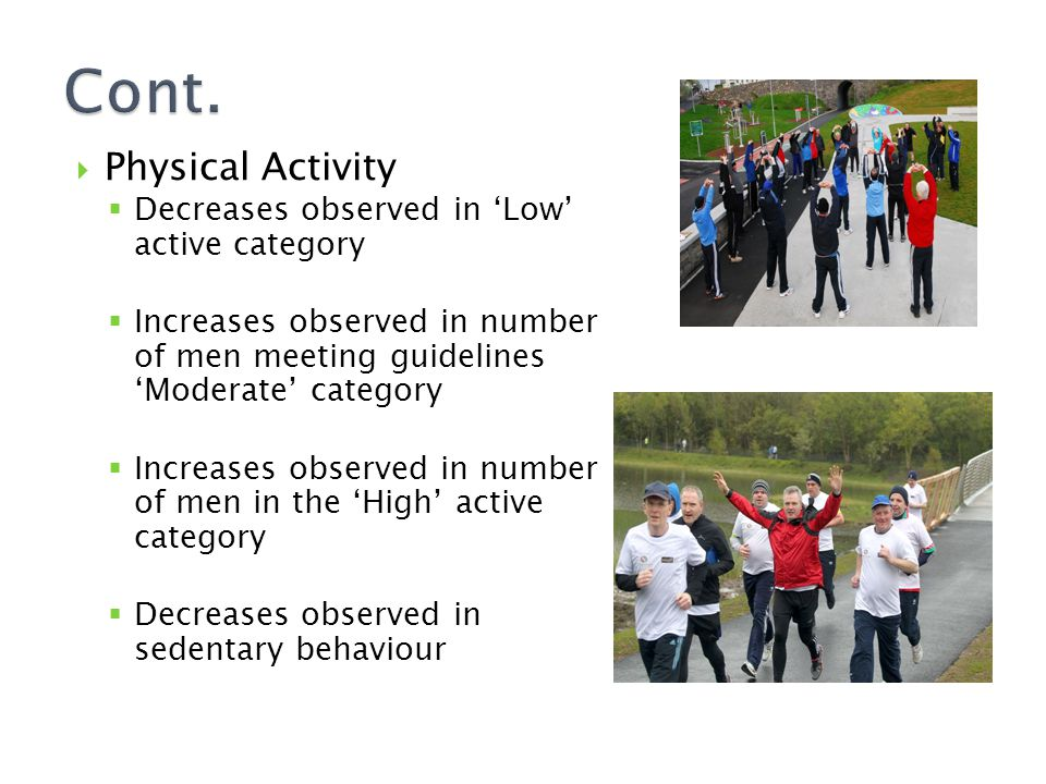  Physical Activity  Decreases observed in 'Low' active category  Increases observed in number of men meeting guidelines 'Moderate' category  Increases observed in number of men in the 'High' active category  Decreases observed in sedentary behaviour