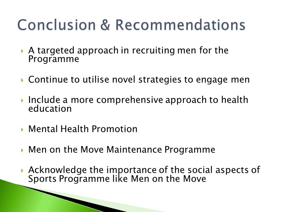  A targeted approach in recruiting men for the Programme  Continue to utilise novel strategies to engage men  Include a more comprehensive approach to health education  Mental Health Promotion  Men on the Move Maintenance Programme  Acknowledge the importance of the social aspects of Sports Programme like Men on the Move