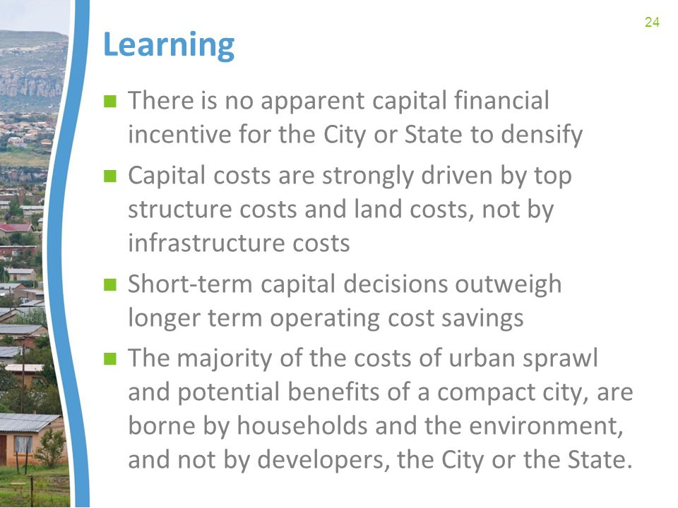 Learning There is no apparent capital financial incentive for the City or State to densify Capital costs are strongly driven by top structure costs and land costs, not by infrastructure costs Short-term capital decisions outweigh longer term operating cost savings The majority of the costs of urban sprawl and potential benefits of a compact city, are borne by households and the environment, and not by developers, the City or the State.