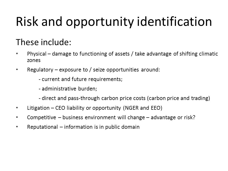 Risk and opportunity identification These include: Physical – damage to functioning of assets / take advantage of shifting climatic zones Regulatory –