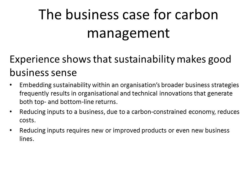 The business case for carbon management Experience shows that sustainability makes good business sense Embedding sustainability within an organisation