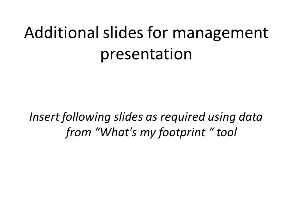 Additional slides for management presentation Insert following slides as required using data from What s my footprint tool